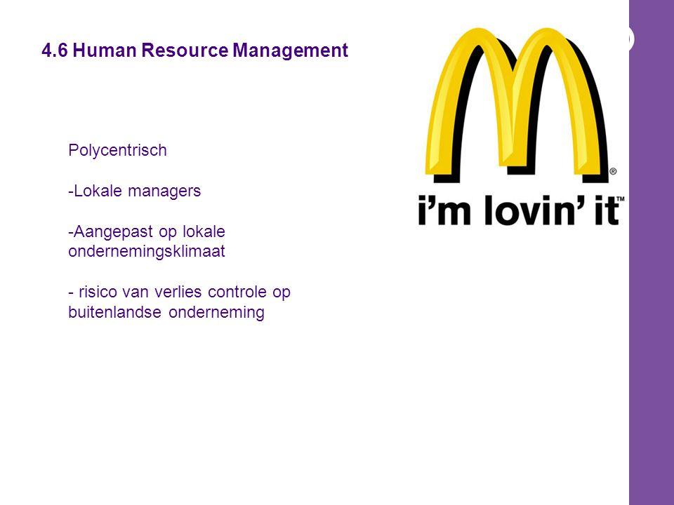 4.6 Human Resource Management Polycentrisch -Lokale managers -Aangepast op lokale ondernemingsklimaat - risico van verlies controle op buitenlandse onderneming