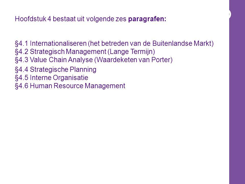 Hoofdstuk 4 bestaat uit volgende zes paragrafen: §4.1 Internationaliseren (het betreden van de Buitenlandse Markt) §4.2 Strategisch Management (Lange Termijn) §4.3 Value Chain Analyse (Waardeketen van Porter) §4.4 Strategische Planning §4.5 Interne Organisatie §4.6 Human Resource Management