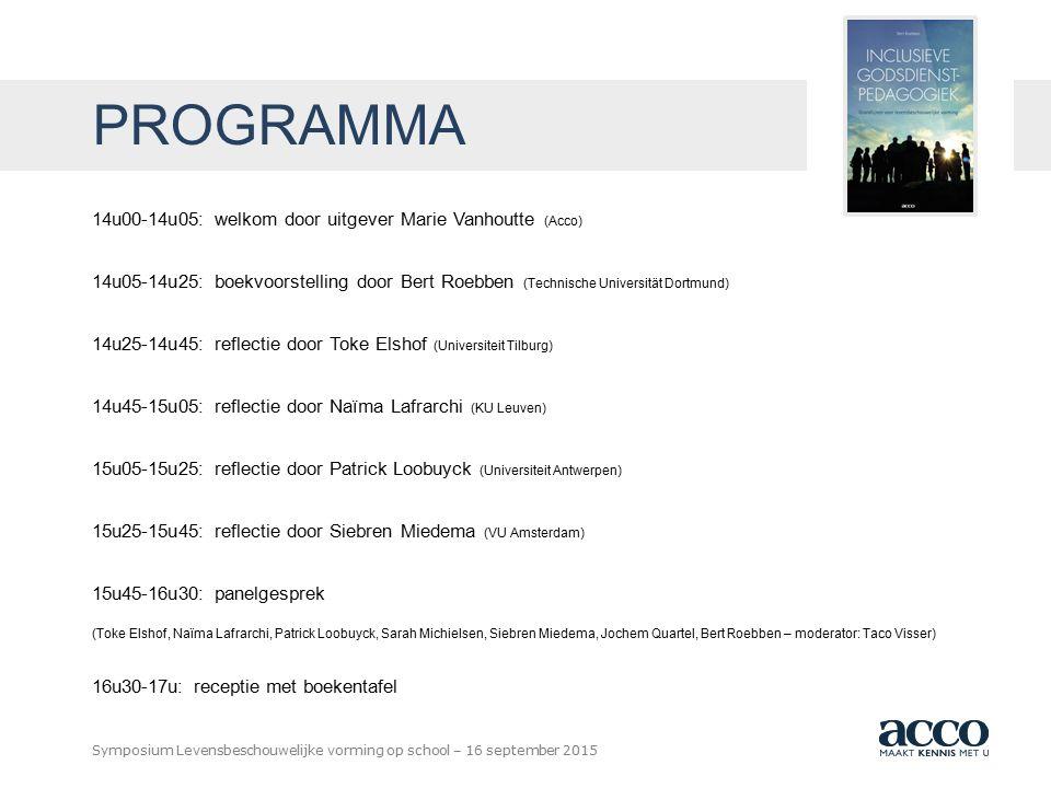 BOEKHANDEL UITGEVERIJ DRUKKERIJ Symposium Levensbeschouwelijke vorming op school – 16 september 2015 PROGRAMMA 14u00-14u05: welkom door uitgever Marie Vanhoutte (Acco) 14u05-14u25: boekvoorstelling door Bert Roebben (Technische Universität Dortmund) 14u25-14u45: reflectie door Toke Elshof (Universiteit Tilburg) 14u45-15u05: reflectie door Naïma Lafrarchi (KU Leuven) 15u05-15u25: reflectie door Patrick Loobuyck (Universiteit Antwerpen) 15u25-15u45: reflectie door Siebren Miedema (VU Amsterdam) 15u45-16u30: panelgesprek (Toke Elshof, Naïma Lafrarchi, Patrick Loobuyck, Sarah Michielsen, Siebren Miedema, Jochem Quartel, Bert Roebben – moderator: Taco Visser) 16u30-17u: receptie met boekentafel