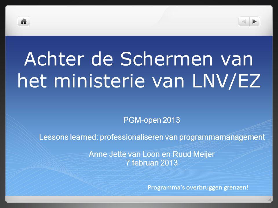 Achter de Schermen van het ministerie van LNV/EZ PGM-open 2013 Lessons learned: professionaliseren van programmamanagement Anne Jette van Loon en Ruud Meijer 7 februari 2013 Programma's overbruggen grenzen!