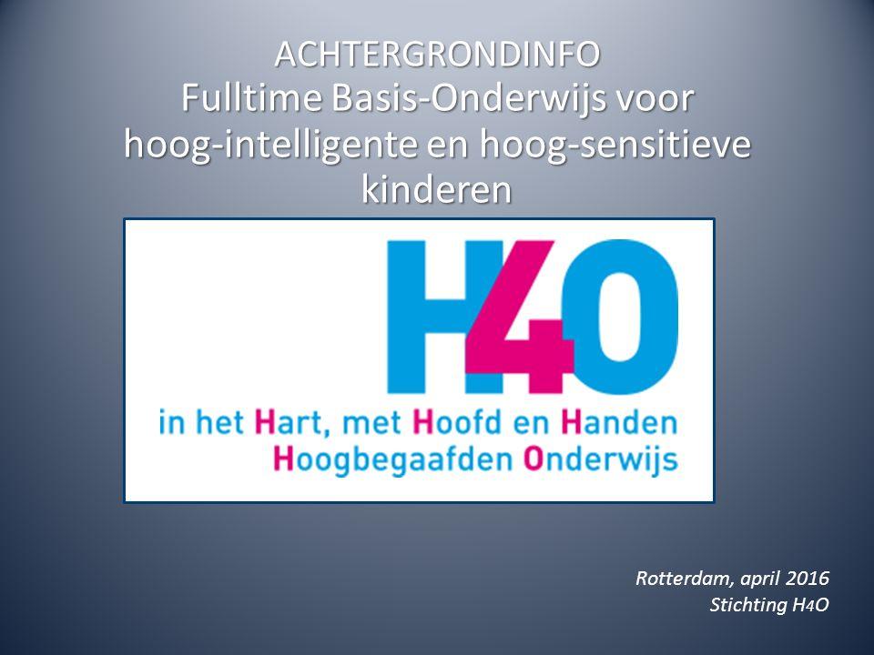 ACHTERGRONDINFO Fulltime Basis-Onderwijs voor hoog-intelligente en hoog-sensitieve kinderen Rotterdam, april 2016 Stichting H 4 O