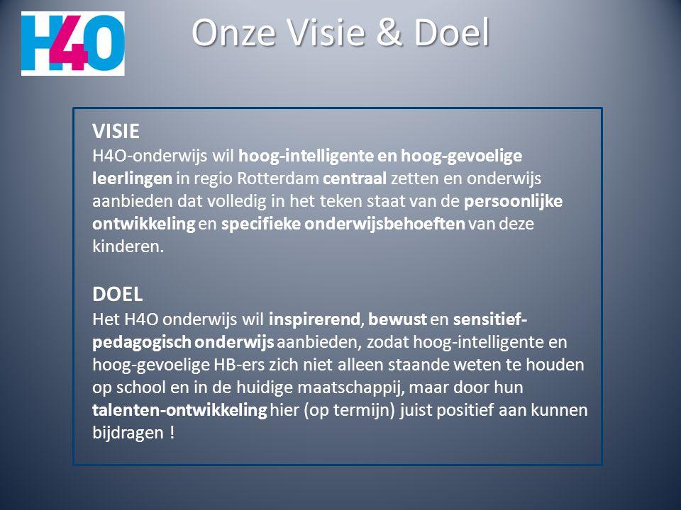 Onze Visie & Doel VISIE H4O-onderwijs wil hoog-intelligente en hoog-gevoelige leerlingen in regio Rotterdam centraal zetten en onderwijs aanbieden dat volledig in het teken staat van de persoonlijke ontwikkeling en specifieke onderwijsbehoeften van deze kinderen.