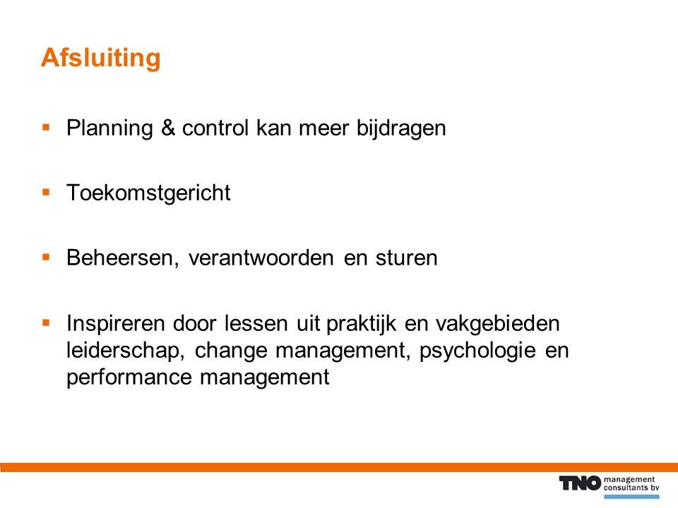 Afsluiting  Planning & control kan meer bijdragen  Toekomstgericht  Beheersen, verantwoorden en sturen  Inspireren door lessen uit praktijk en vakgebieden leiderschap, change management, psychologie en performance management