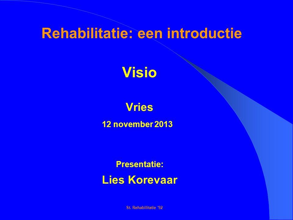 St. Rehabilitatie '92 Rehabilitatie: een introductie Visio Vries 12 november 2013 Presentatie: Lies Korevaar