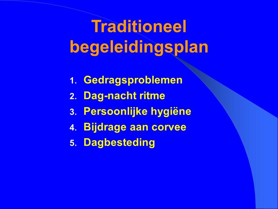 Traditioneel begeleidingsplan 1. Gedragsproblemen 2. Dag-nacht ritme 3. Persoonlijke hygiëne 4. Bijdrage aan corvee 5. Dagbesteding