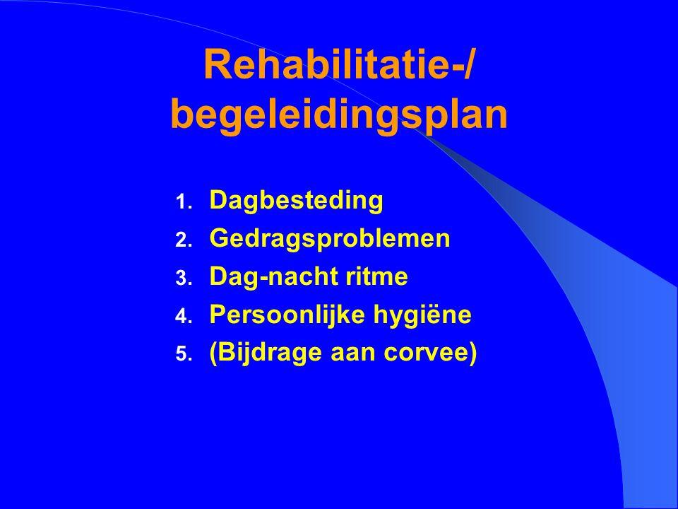 Rehabilitatie-/ begeleidingsplan 1. Dagbesteding 2. Gedragsproblemen 3. Dag-nacht ritme 4. Persoonlijke hygiëne 5. (Bijdrage aan corvee)