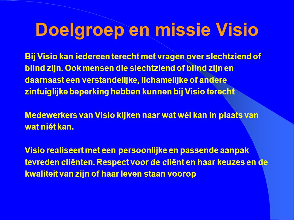 Doelgroep en missie Visio Bij Visio kan iedereen terecht met vragen over slechtziend of blind zijn. Ook mensen die slechtziend of blind zijn en daarna