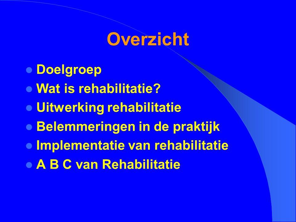 Overzicht Doelgroep Wat is rehabilitatie? Uitwerking rehabilitatie Belemmeringen in de praktijk Implementatie van rehabilitatie A B C van Rehabilitati