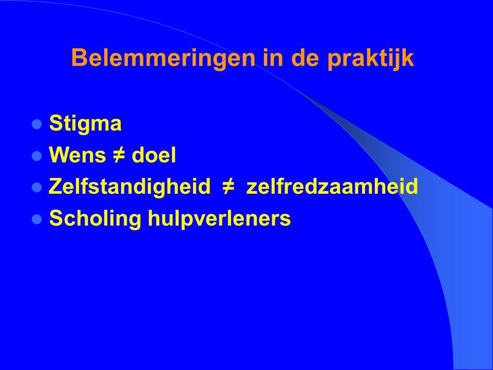 Belemmeringen in de praktijk Stigma Wens ≠ doel Zelfstandigheid ≠ zelfredzaamheid Scholing hulpverleners