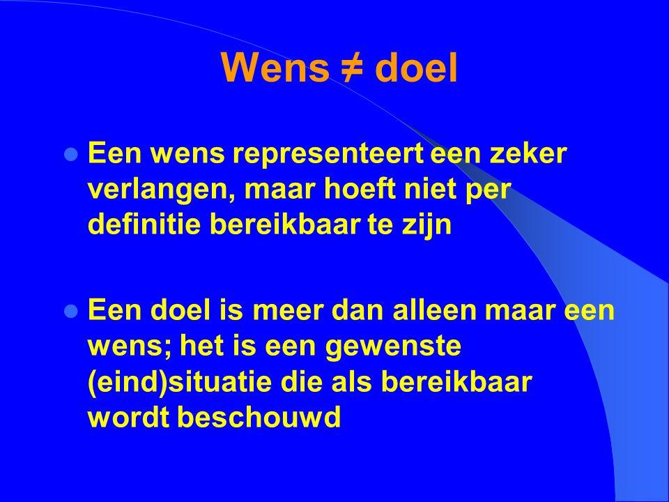 Wens ≠ doel Een wens representeert een zeker verlangen, maar hoeft niet per definitie bereikbaar te zijn Een doel is meer dan alleen maar een wens; he