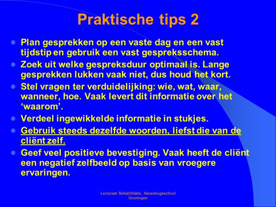 Lectoraat Rehabilitatie, Hanzehogeschool Groningen Praktische tips 2 Plan gesprekken op een vaste dag en een vast tijdstip en gebruik een vast gespreksschema.