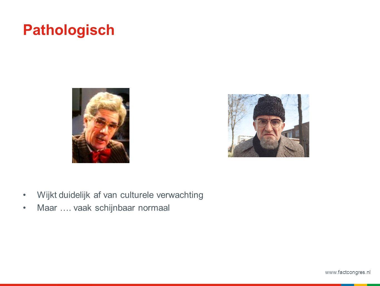 www.factcongres.nl Pathologisch Wijkt duidelijk af van culturele verwachting Maar …. vaak schijnbaar normaal