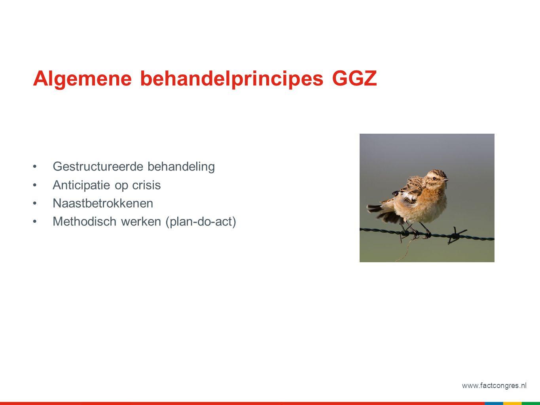 www.factcongres.nl Algemene behandelprincipes GGZ Gestructureerde behandeling Anticipatie op crisis Naastbetrokkenen Methodisch werken (plan-do-act)