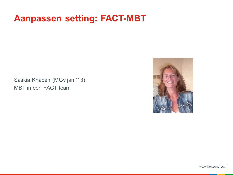 www.factcongres.nl Aanpassen setting: FACT-MBT Saskia Knapen (MGv jan '13): MBT in een FACT team