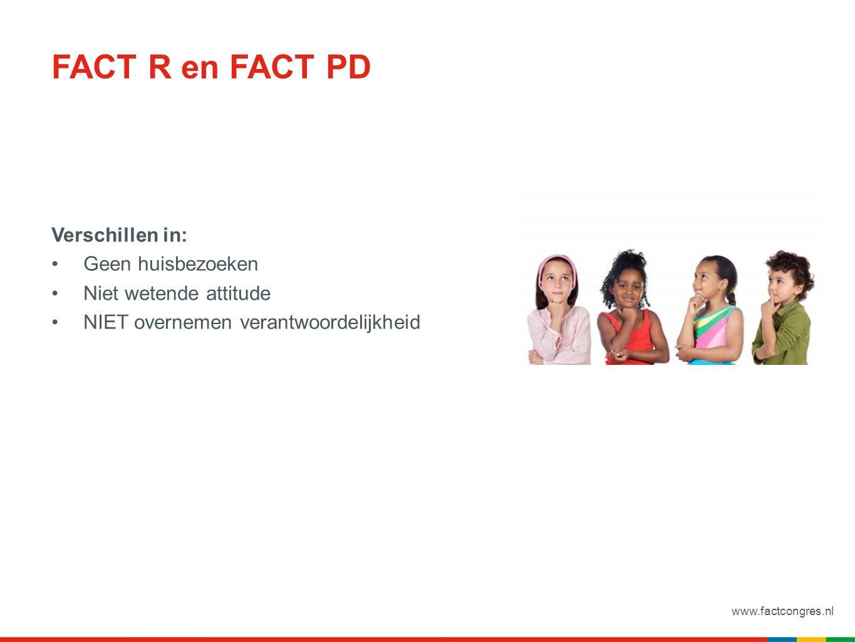 www.factcongres.nl FACT R en FACT PD Verschillen in: Geen huisbezoeken Niet wetende attitude NIET overnemen verantwoordelijkheid