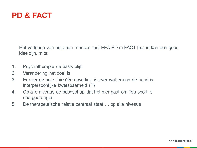 www.factcongres.nl PD & FACT Het verlenen van hulp aan mensen met EPA-PD in FACT teams kan een goed idee zijn, mits: 1.Psychotherapie de basis blijft 2.Verandering het doel is 3.Er over de hele linie één opvatting is over wat er aan de hand is: interpersoonlijke kwetsbaarheid ( ) 4.Op alle niveaus de boodschap dat het hier gaat om Top-sport is doorgedrongen 5.De therapeutische relatie centraal staat … op alle niveaus