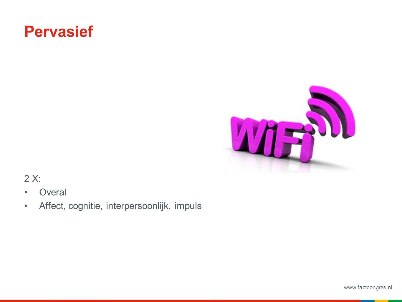 www.factcongres.nl Pervasief 2 X: Overal Affect, cognitie, interpersoonlijk, impuls