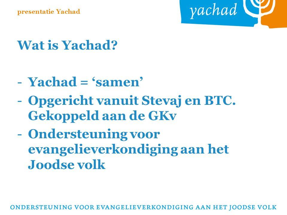 Wat is Yachad. -Yachad = 'samen' -Opgericht vanuit Stevaj en BTC.