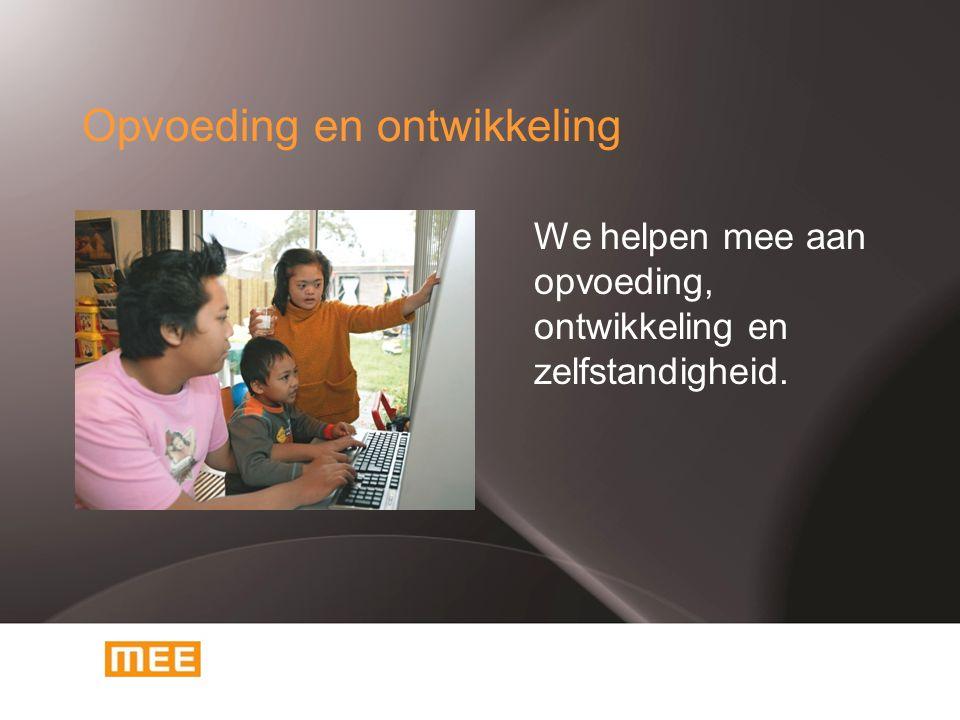 Opvoeding en ontwikkeling We helpen mee aan opvoeding, ontwikkeling en zelfstandigheid.