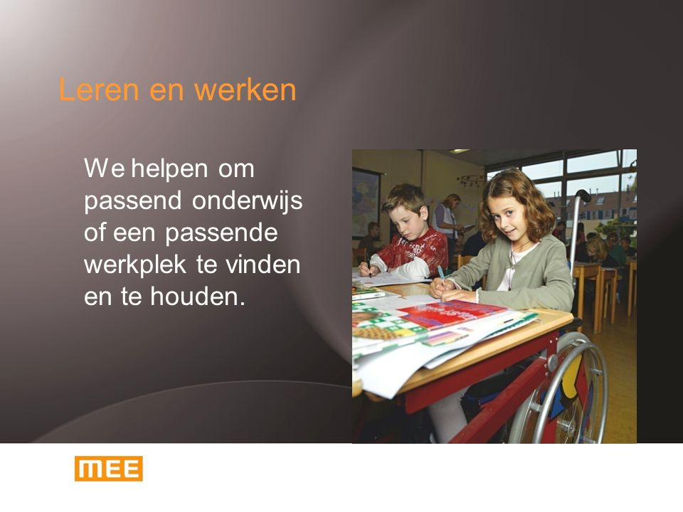 Leren en werken We helpen om passend onderwijs of een passende werkplek te vinden en te houden.