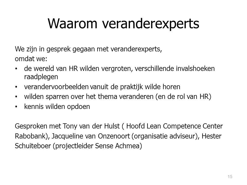Waarom veranderexperts We zijn in gesprek gegaan met veranderexperts, omdat we: de wereld van HR wilden vergroten, verschillende invalshoeken raadplegen verandervoorbeelden vanuit de praktijk wilde horen wilden sparren over het thema veranderen (en de rol van HR) kennis wilden opdoen Gesproken met Tony van der Hulst ( Hoofd Lean Competence Center Rabobank), Jacqueline van Onzenoort (organisatie adviseur), Hester Schuiteboer (projectleider Sense Achmea) 15