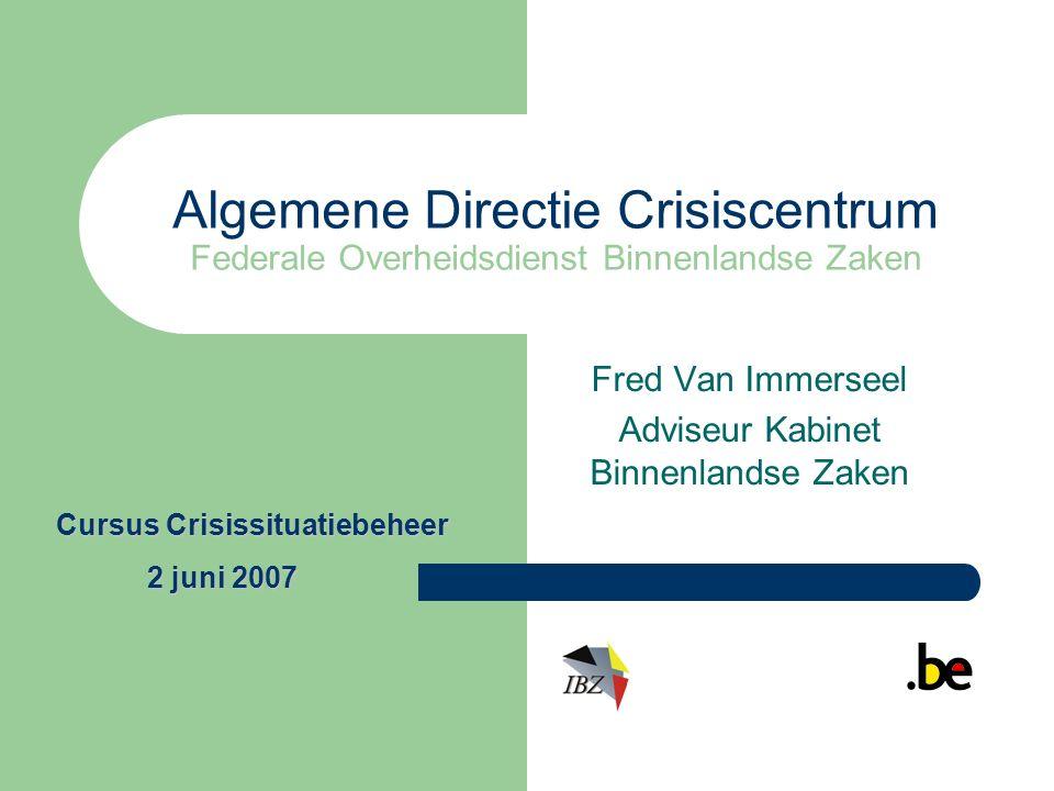 Algemene Directie Crisiscentrum Federale Overheidsdienst Binnenlandse Zaken Fred Van Immerseel Adviseur Kabinet Binnenlandse Zaken Cursus Crisissituatiebeheer 2 juni 2007