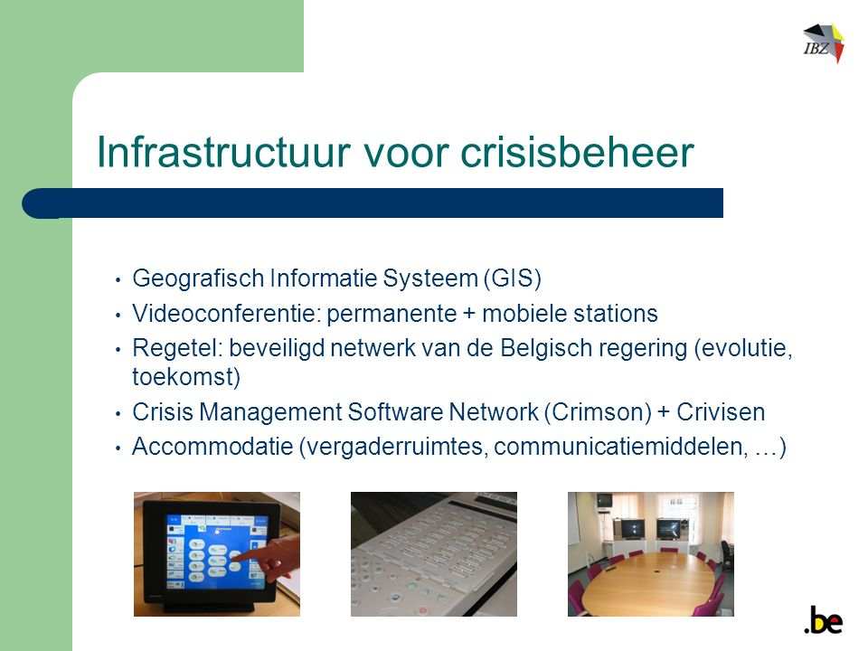 Infrastructuur voor crisisbeheer Geografisch Informatie Systeem (GIS) Videoconferentie: permanente + mobiele stations Regetel: beveiligd netwerk van de Belgisch regering (evolutie, toekomst) Crisis Management Software Network (Crimson) + Crivisen Accommodatie (vergaderruimtes, communicatiemiddelen, …)