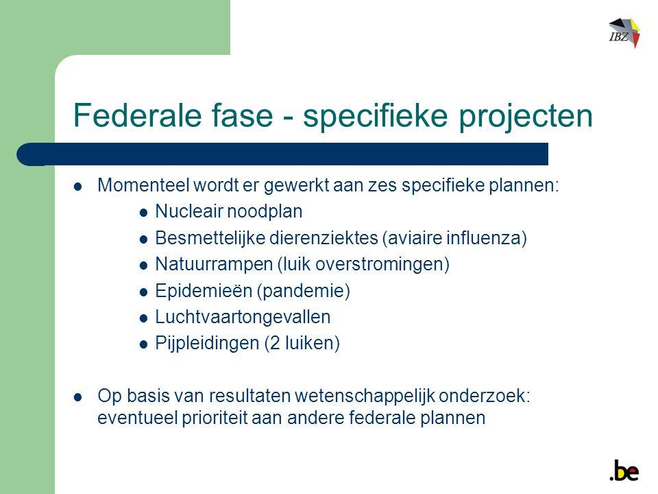 Federale fase - specifieke projecten Momenteel wordt er gewerkt aan zes specifieke plannen: Nucleair noodplan Besmettelijke dierenziektes (aviaire influenza) Natuurrampen (luik overstromingen) Epidemieën (pandemie) Luchtvaartongevallen Pijpleidingen (2 luiken) Op basis van resultaten wetenschappelijk onderzoek: eventueel prioriteit aan andere federale plannen
