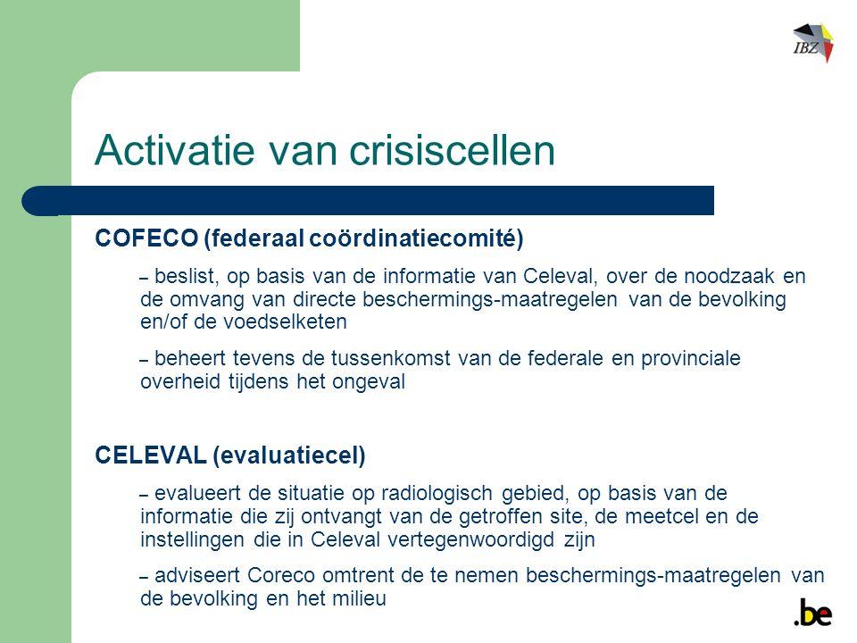 COFECO (federaal coördinatiecomité) – beslist, op basis van de informatie van Celeval, over de noodzaak en de omvang van directe beschermings-maatregelen van de bevolking en/of de voedselketen – beheert tevens de tussenkomst van de federale en provinciale overheid tijdens het ongeval CELEVAL (evaluatiecel) – evalueert de situatie op radiologisch gebied, op basis van de informatie die zij ontvangt van de getroffen site, de meetcel en de instellingen die in Celeval vertegenwoordigd zijn – adviseert Coreco omtrent de te nemen beschermings-maatregelen van de bevolking en het milieu Activatie van crisiscellen