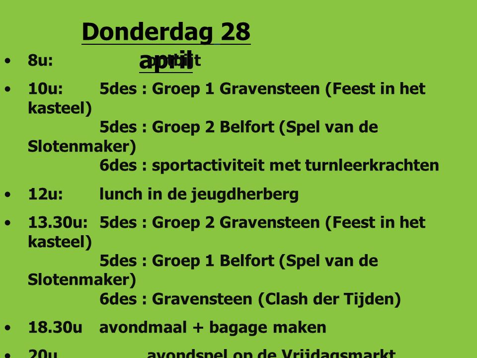 Donderdag 28 april 8u: ontbijt 10u: 5des : Groep 1 Gravensteen (Feest in het kasteel) 5des : Groep 2 Belfort (Spel van de Slotenmaker) 6des : sportactiviteit met turnleerkrachten 12u: lunch in de jeugdherberg 13.30u: 5des : Groep 2 Gravensteen (Feest in het kasteel) 5des : Groep 1 Belfort (Spel van de Slotenmaker) 6des : Gravensteen (Clash der Tijden) 18.30uavondmaal + bagage maken 20uavondspel op de Vrijdagsmarkt