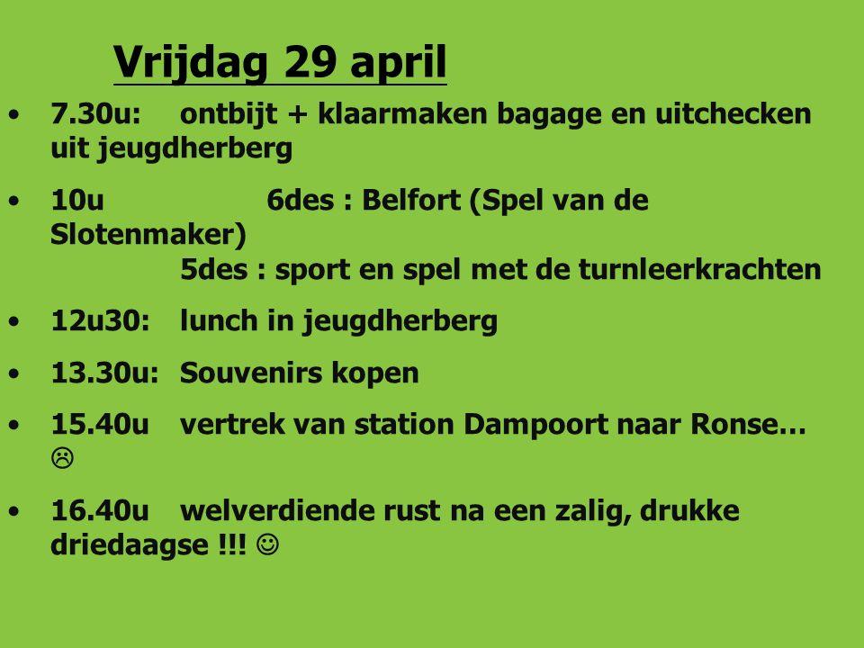 Vrijdag 29 april 7.30u: ontbijt + klaarmaken bagage en uitchecken uit jeugdherberg 10u6des : Belfort (Spel van de Slotenmaker) 5des : sport en spel met de turnleerkrachten 12u30: lunch in jeugdherberg 13.30u: Souvenirs kopen 15.40u vertrek van station Dampoort naar Ronse…  16.40uwelverdiende rust na een zalig, drukke driedaagse !!!