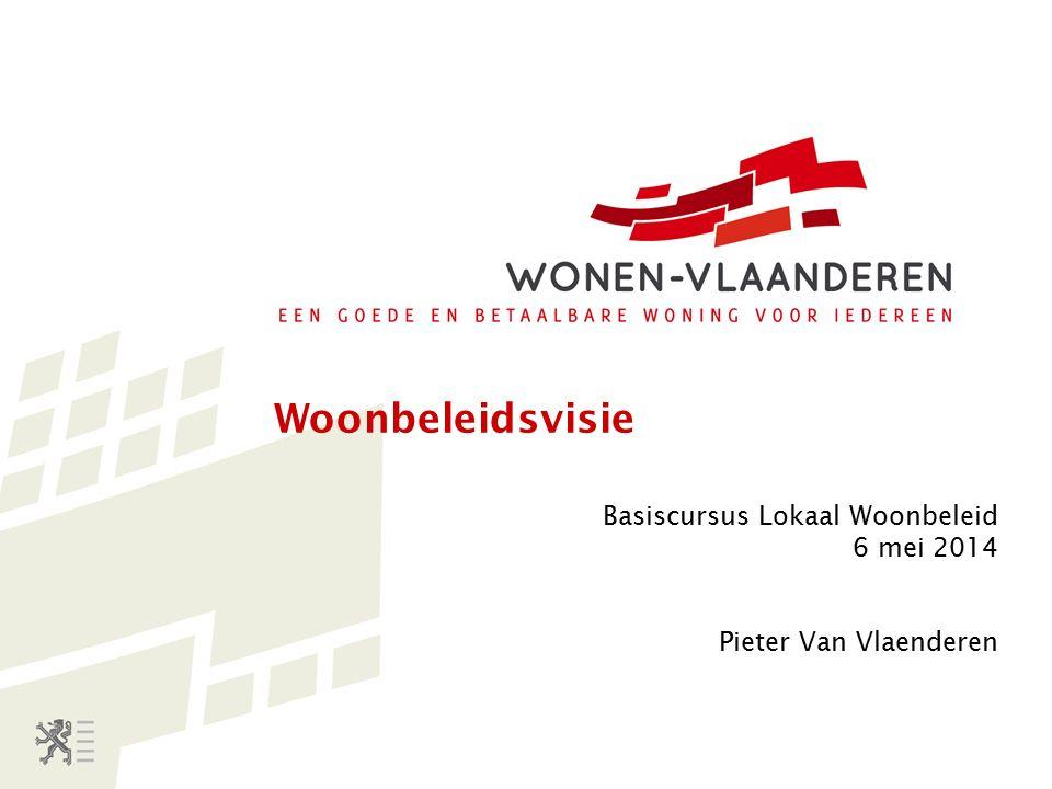 Woonbeleidsvisie Basiscursus Lokaal Woonbeleid 6 mei 2014 Pieter Van Vlaenderen
