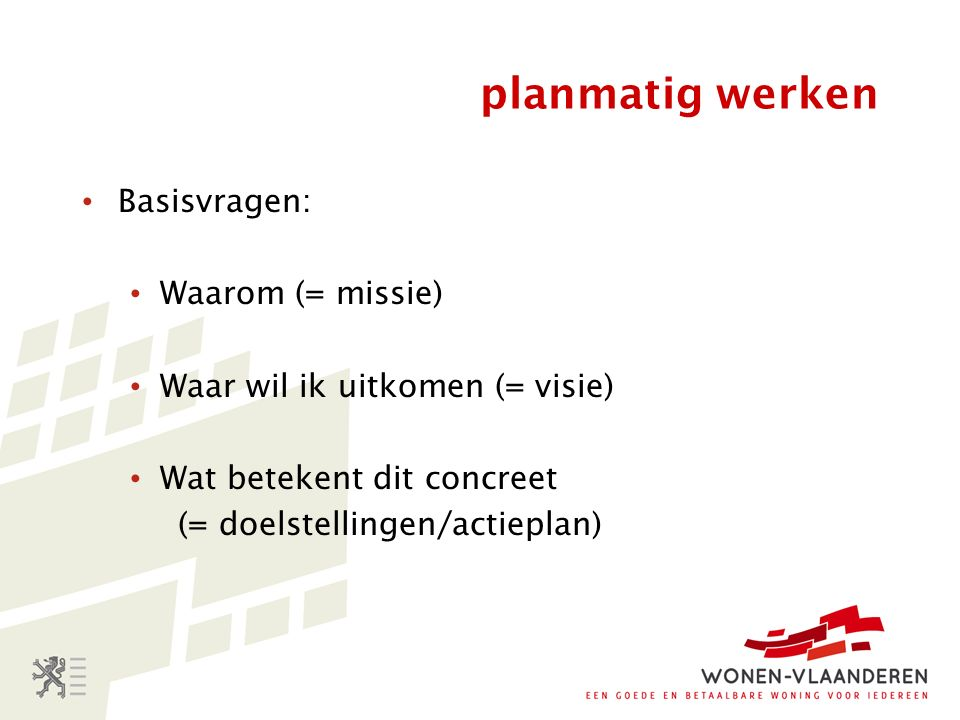 planmatig werken Basisvragen: Waarom (= missie) Waar wil ik uitkomen (= visie) Wat betekent dit concreet (= doelstellingen/actieplan)