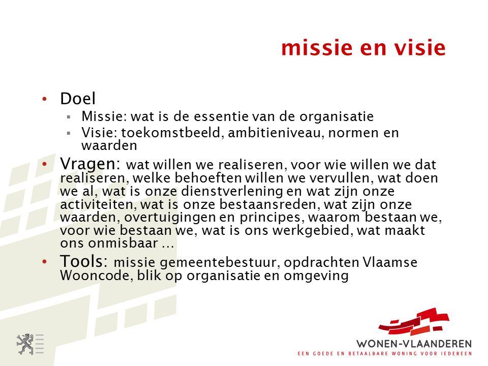 missie en visie Doel  Missie: wat is de essentie van de organisatie  Visie: toekomstbeeld, ambitieniveau, normen en waarden Vragen: wat willen we realiseren, voor wie willen we dat realiseren, welke behoeften willen we vervullen, wat doen we al, wat is onze dienstverlening en wat zijn onze activiteiten, wat is onze bestaansreden, wat zijn onze waarden, overtuigingen en principes, waarom bestaan we, voor wie bestaan we, wat is ons werkgebied, wat maakt ons onmisbaar … Tools: missie gemeentebestuur, opdrachten Vlaamse Wooncode, blik op organisatie en omgeving