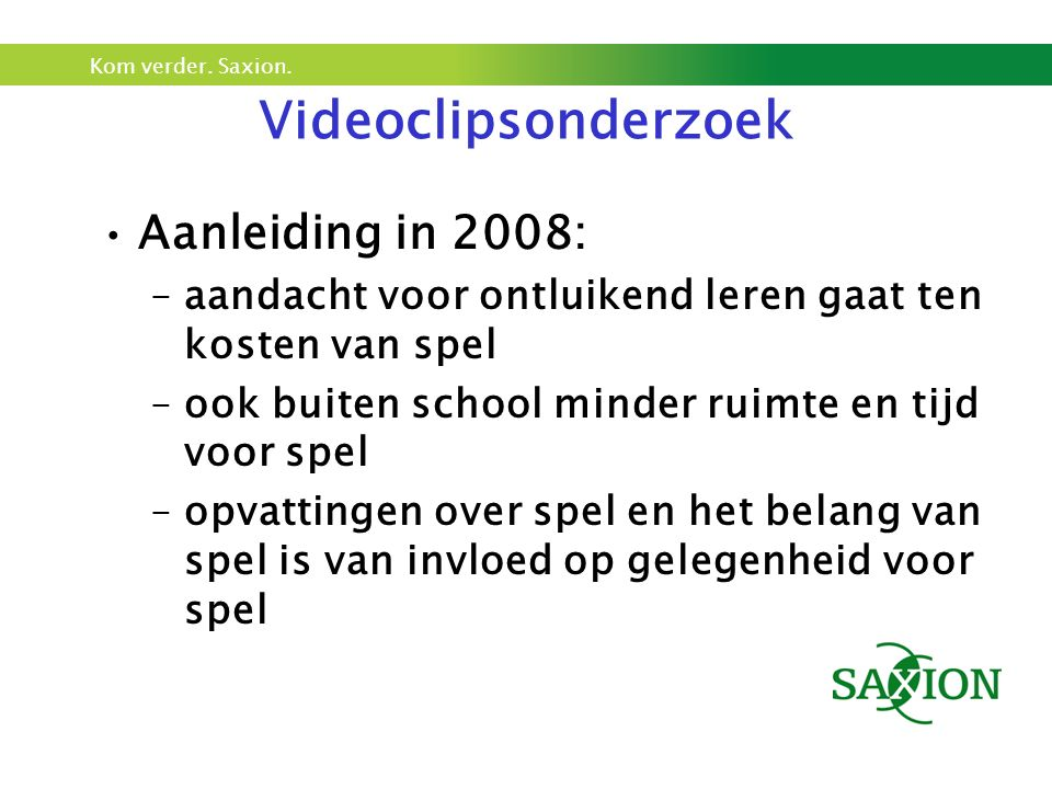 Kom verder. Saxion. Videoclipsonderzoek Aanleiding in 2008: –aandacht voor ontluikend leren gaat ten kosten van spel –ook buiten school minder ruimte