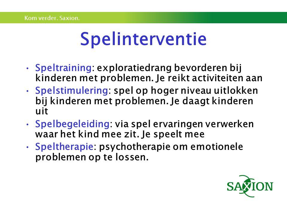 Kom verder. Saxion. Spelinterventie Speltraining: exploratiedrang bevorderen bij kinderen met problemen. Je reikt activiteiten aan Spelstimulering: sp