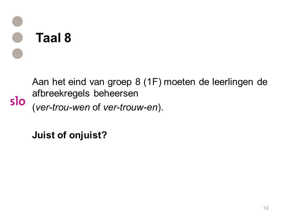 Taal 8 Aan het eind van groep 8 (1F) moeten de leerlingen de afbreekregels beheersen (ver-trou-wen of ver-trouw-en). Juist of onjuist? 19