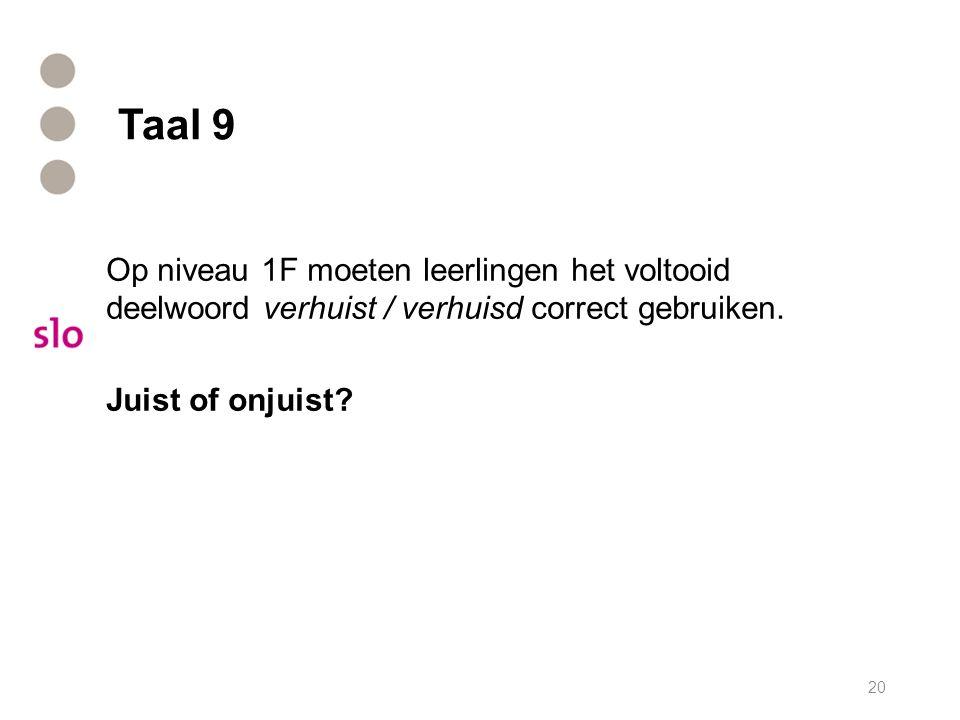 Taal 9 Op niveau 1F moeten leerlingen het voltooid deelwoord verhuist / verhuisd correct gebruiken. Juist of onjuist? 20