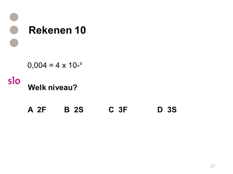 Rekenen 10 0,004 = 4 x 10- Welk niveau? A 2F B 2S C 3F D 3S 27