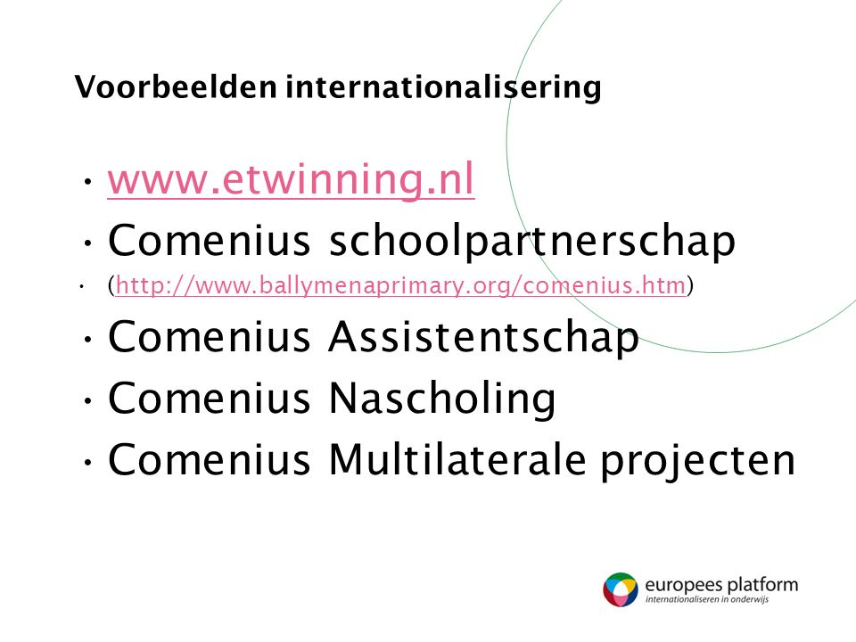 Voorbeelden internationalisering www.etwinning.nl Comenius schoolpartnerschap (http://www.ballymenaprimary.org/comenius.htm)http://www.ballymenaprimary.org/comenius.htm Comenius Assistentschap Comenius Nascholing Comenius Multilaterale projecten
