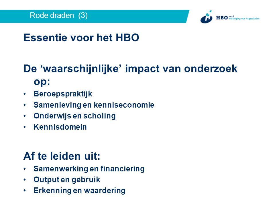 Rode draden (3) Essentie voor het HBO De 'waarschijnlijke' impact van onderzoek op: Beroepspraktijk Samenleving en kenniseconomie Onderwijs en scholing Kennisdomein Af te leiden uit: Samenwerking en financiering Output en gebruik Erkenning en waardering
