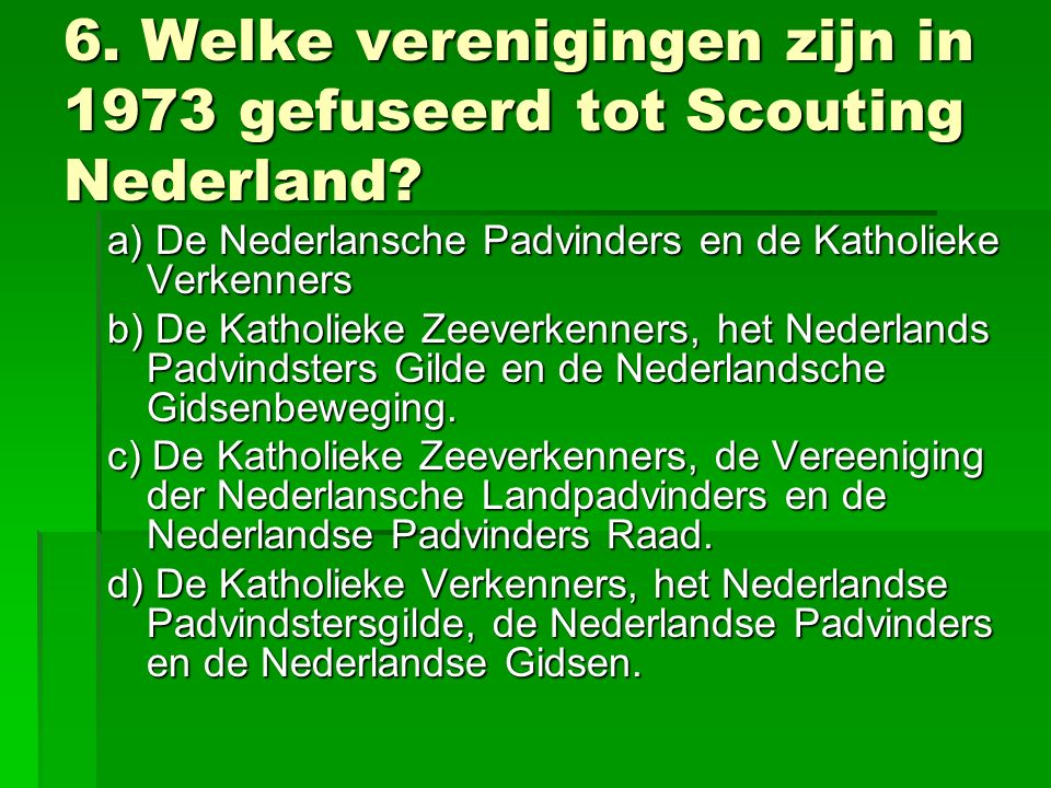 6. Welke verenigingen zijn in 1973 gefuseerd tot Scouting Nederland.