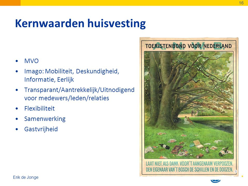 Erik de Jonge Kernwaarden huisvesting MVO Imago: Mobiliteit, Deskundigheid, Informatie, Eerlijk Transparant/Aantrekkelijk/Uitnodigend voor medewers/leden/relaties Flexibiliteit Samenwerking Gastvrijheid 16