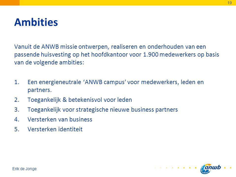 Erik de Jonge Ambities Vanuit de ANWB missie ontwerpen, realiseren en onderhouden van een passende huisvesting op het hoofdkantoor voor 1.900 medewerkers op basis van de volgende ambities: 1.Een energieneutrale 'ANWB campus' voor medewerkers, leden en partners.