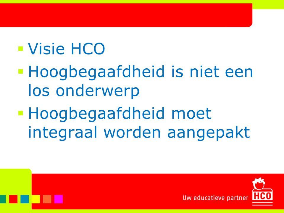  Visie HCO  Hoogbegaafdheid is niet een los onderwerp  Hoogbegaafdheid moet integraal worden aangepakt