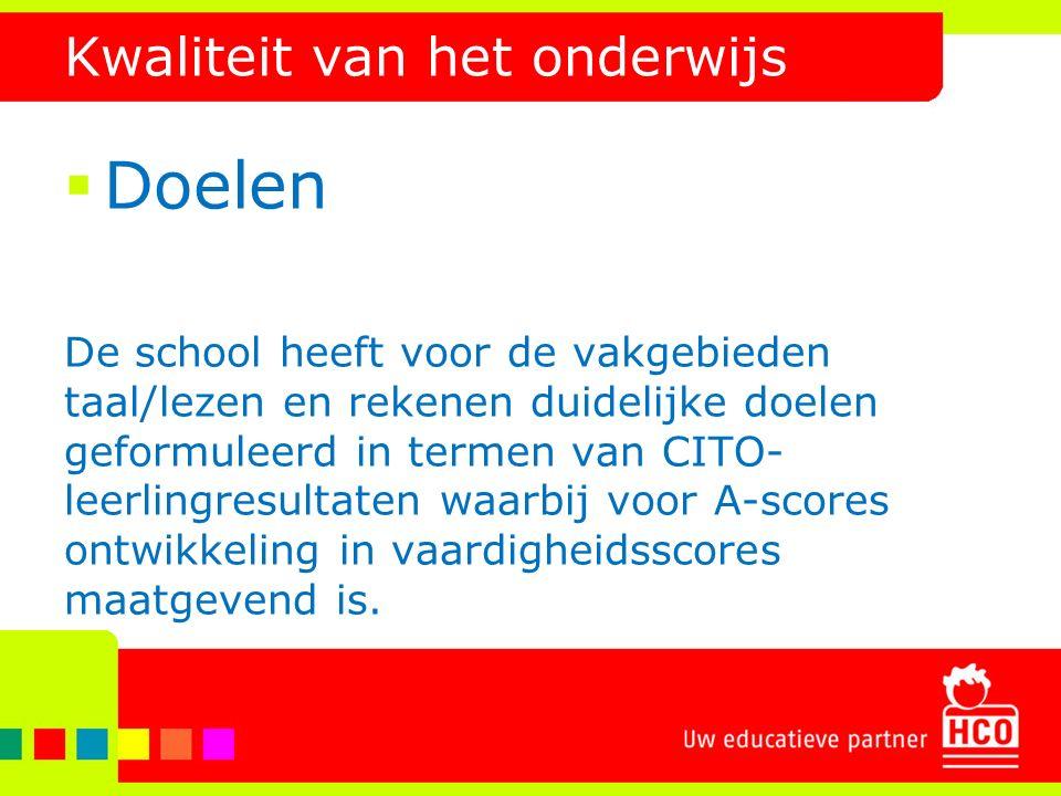 Kwaliteit van het onderwijs  Doelen De school heeft voor de vakgebieden taal/lezen en rekenen duidelijke doelen geformuleerd in termen van CITO- leer