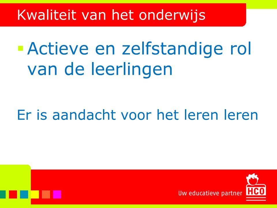 Kwaliteit van het onderwijs  Actieve en zelfstandige rol van de leerlingen Er is aandacht voor het leren leren