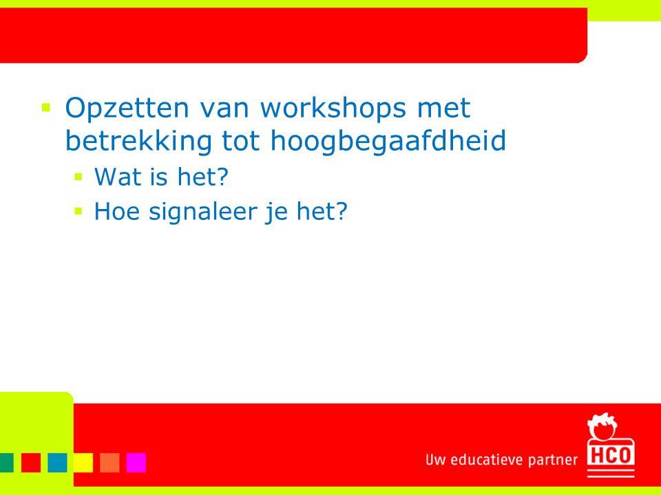  Opzetten van workshops met betrekking tot hoogbegaafdheid  Wat is het?  Hoe signaleer je het?