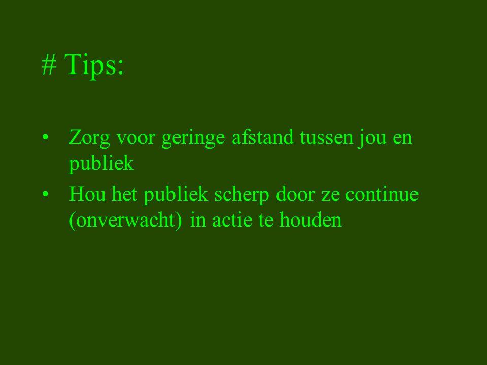 # Tips: Zorg voor geringe afstand tussen jou en publiek Hou het publiek scherp door ze continue (onverwacht) in actie te houden