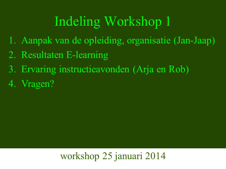 Indeling Workshop 1 workshop 25 januari 2014 1.Aanpak van de opleiding, organisatie (Jan-Jaap) 2.Resultaten E-learning 3.Ervaring instructieavonden (Arja en Rob) 4.Vragen